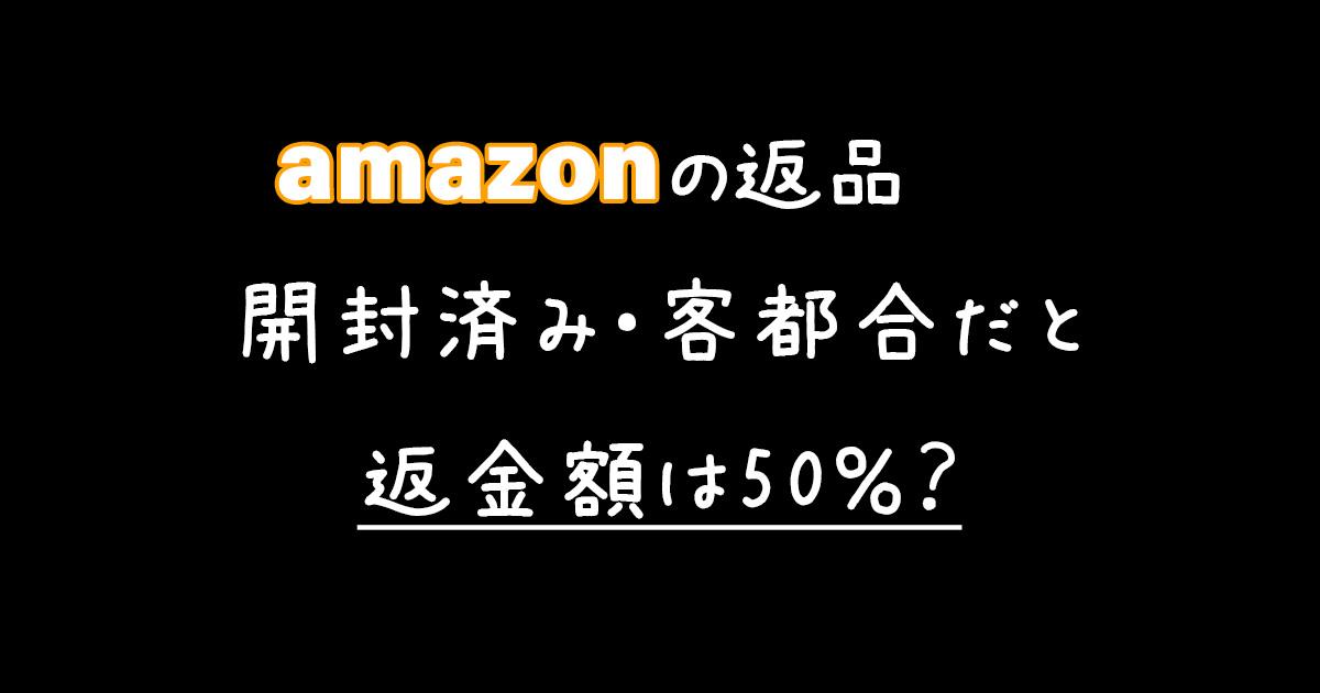 【開封済みでも全額返金?】Amazonで返品した際の返金額は半額の50%じゃなかった